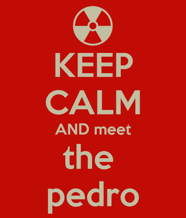 KEEP CALM AND meet the  pedro