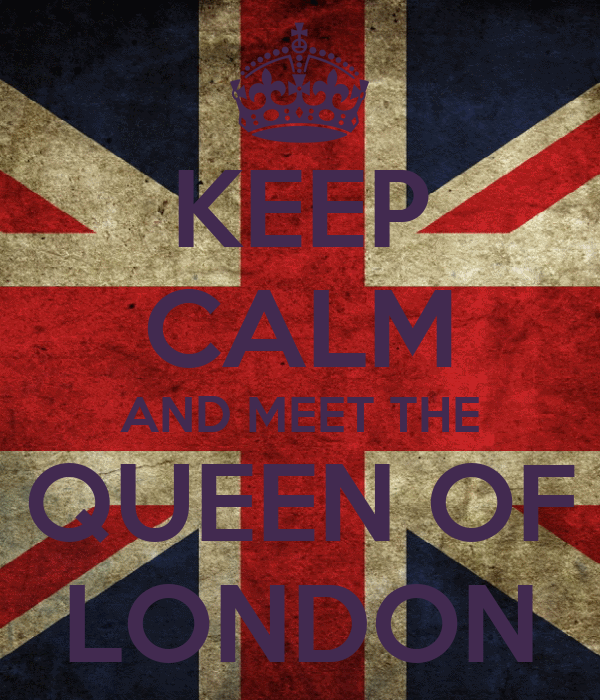 KEEP CALM AND MEET THE QUEEN OF LONDON