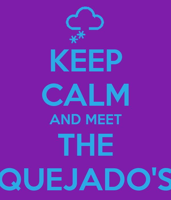 KEEP CALM AND MEET THE QUEJADO'S