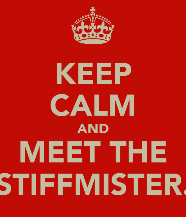 KEEP CALM AND MEET THE STIFFMISTER.