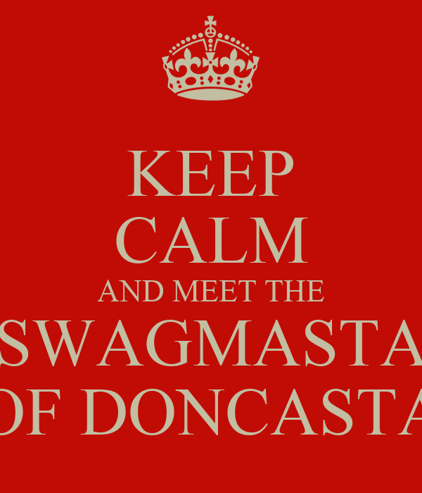 KEEP CALM AND MEET THE SWAGMASTA OF DONCASTA
