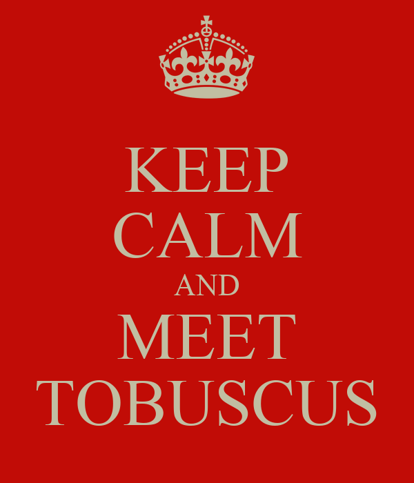 KEEP CALM AND MEET TOBUSCUS