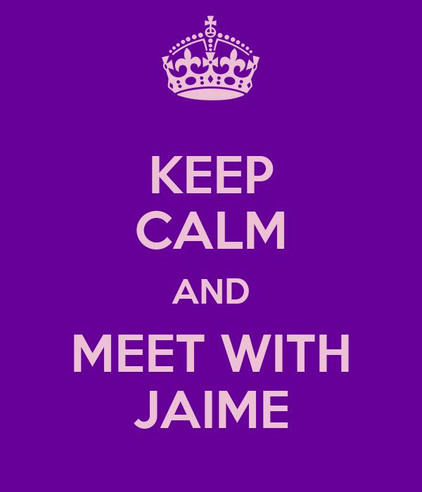 KEEP CALM AND MEET WITH JAIME