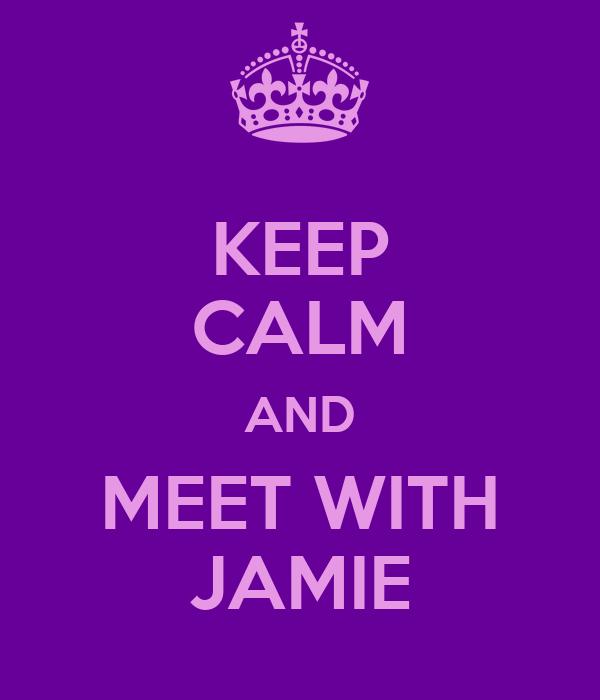 KEEP CALM AND MEET WITH JAMIE