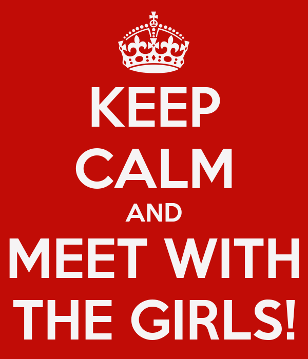 KEEP CALM AND MEET WITH THE GIRLS!