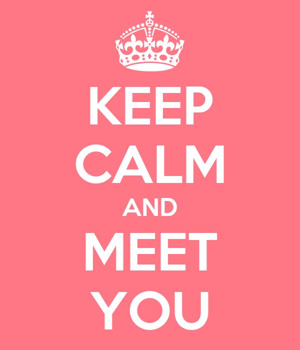 KEEP CALM AND MEET YOU