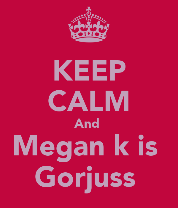 KEEP CALM And  Megan k is  Gorjuss