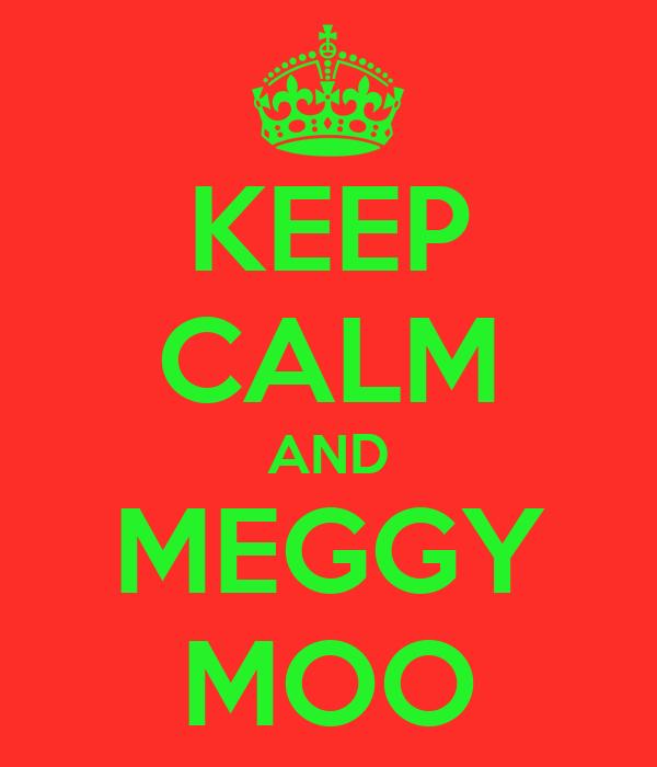 KEEP CALM AND MEGGY MOO