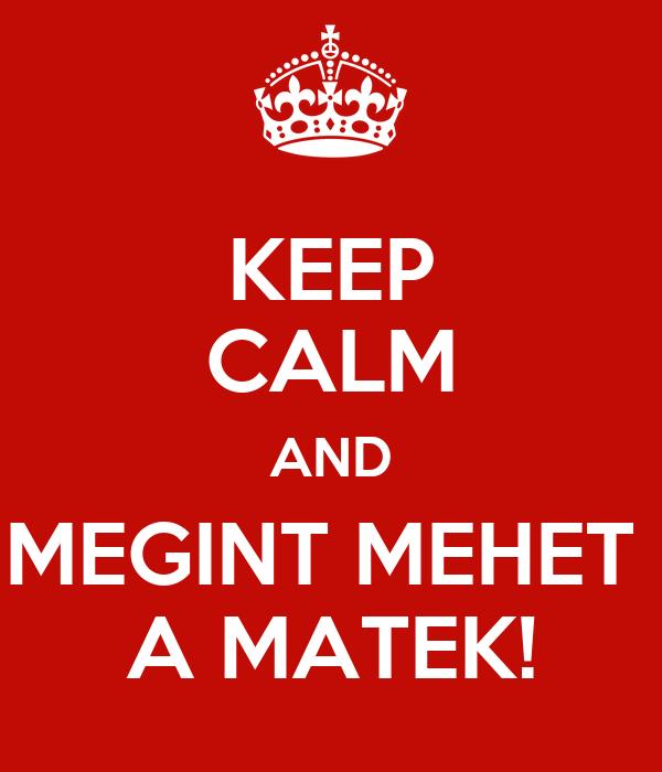 KEEP CALM AND MEGINT MEHET  A MATEK!