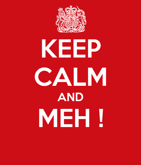 KEEP CALM AND MEH !