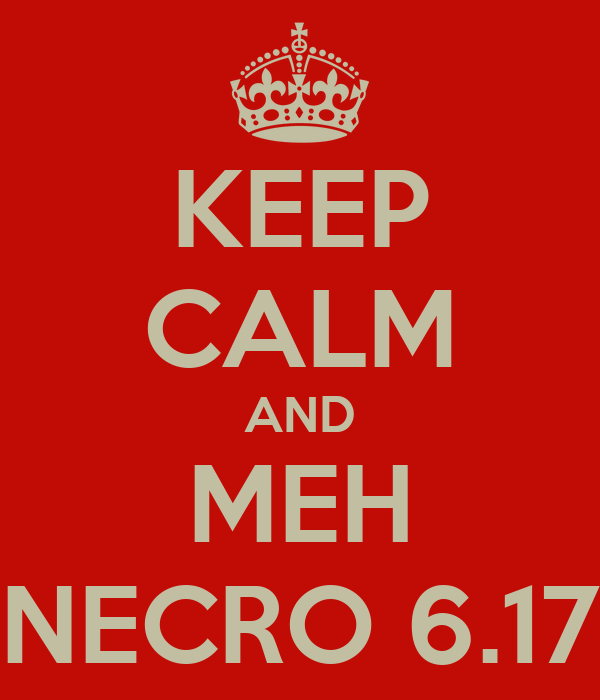 KEEP CALM AND MEH NECRO 6.17
