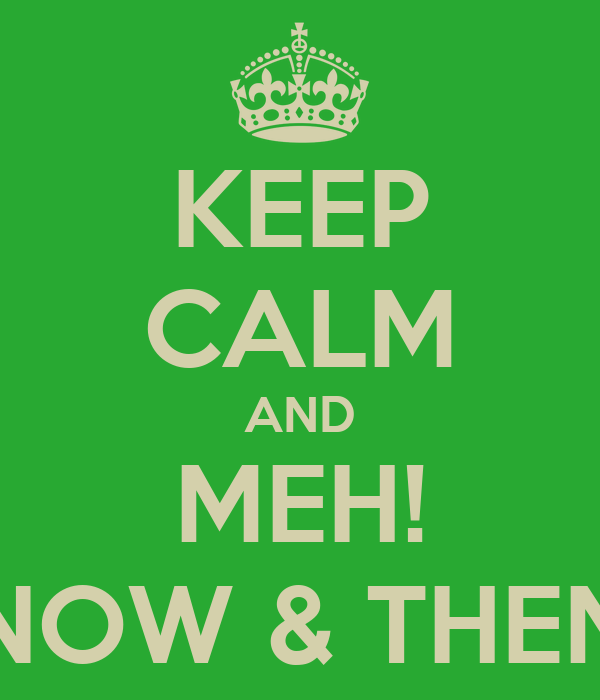 KEEP CALM AND MEH! NOW & THEN