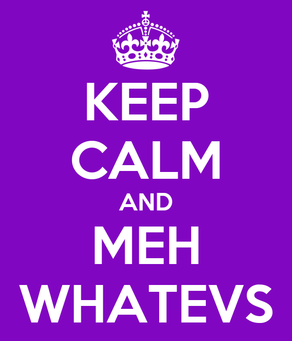 KEEP CALM AND MEH WHATEVS