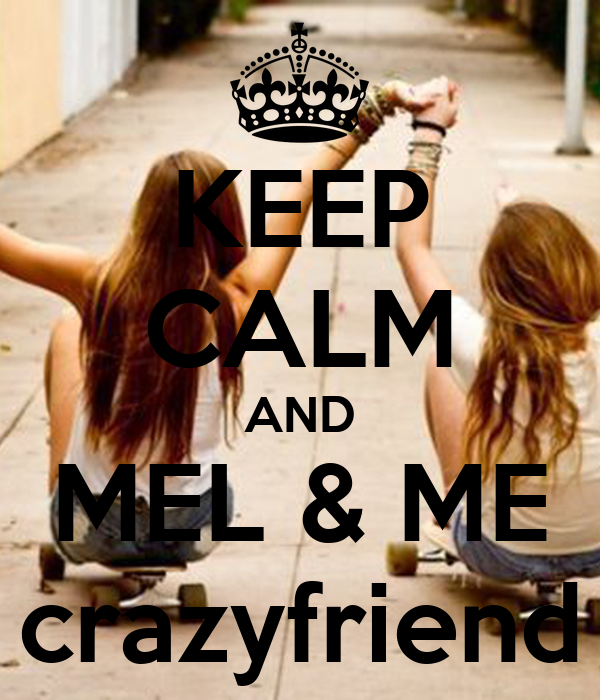 KEEP CALM AND MEL & ME crazyfriend