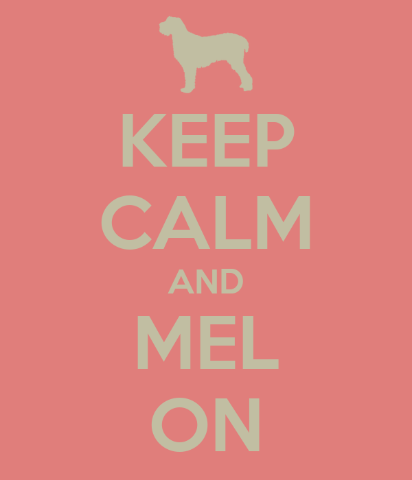 KEEP CALM AND MEL ON