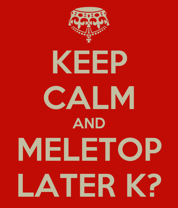 KEEP CALM AND MELETOP LATER K?