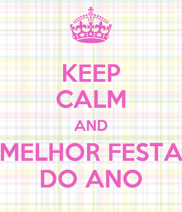 KEEP CALM AND MELHOR FESTA DO ANO