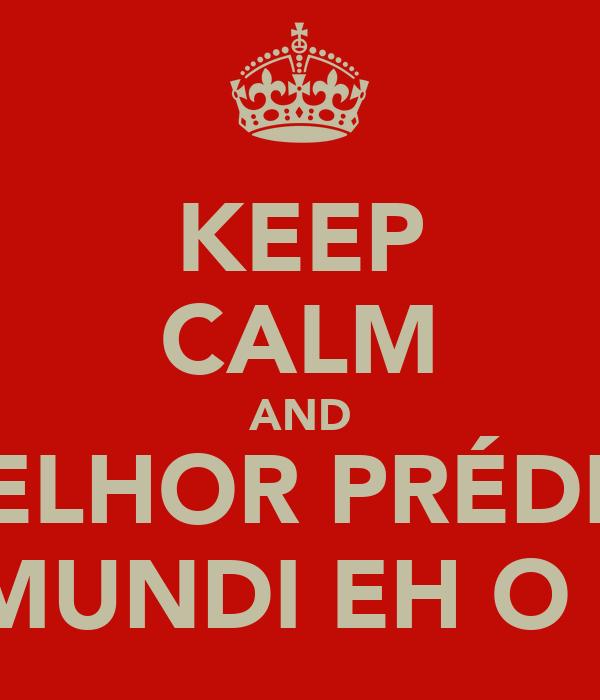 KEEP CALM AND MELHOR PRÉDIO  DO MUNDI EH O MEU