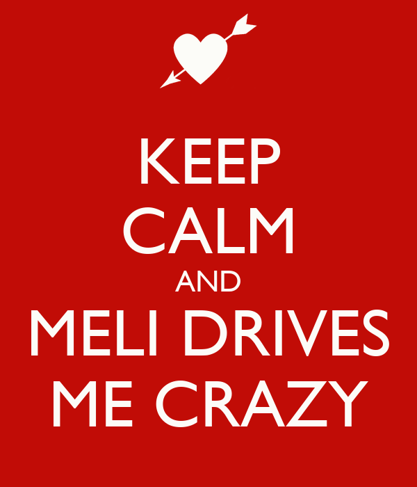 KEEP CALM AND MELI DRIVES ME CRAZY