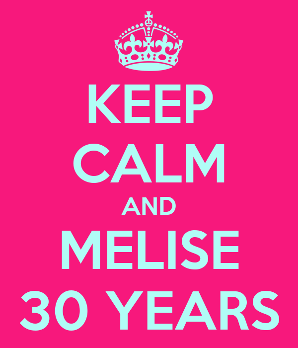 KEEP CALM AND MELISE 30 YEARS