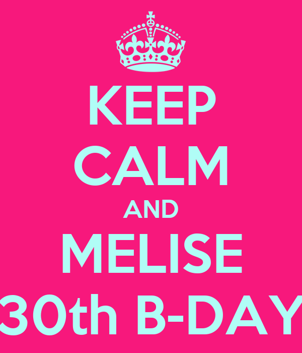 KEEP CALM AND MELISE 30th B-DAY