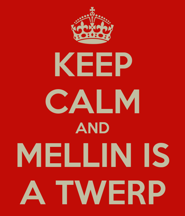 KEEP CALM AND MELLIN IS A TWERP