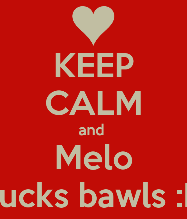 KEEP CALM and  Melo Sucks bawls :D