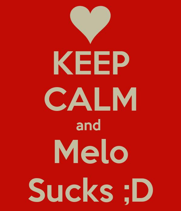 KEEP CALM and  Melo Sucks ;D