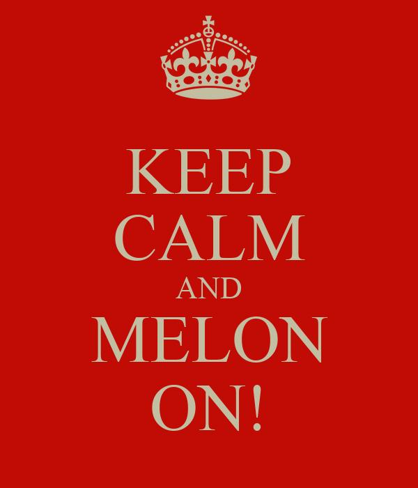 KEEP CALM AND MELON ON!