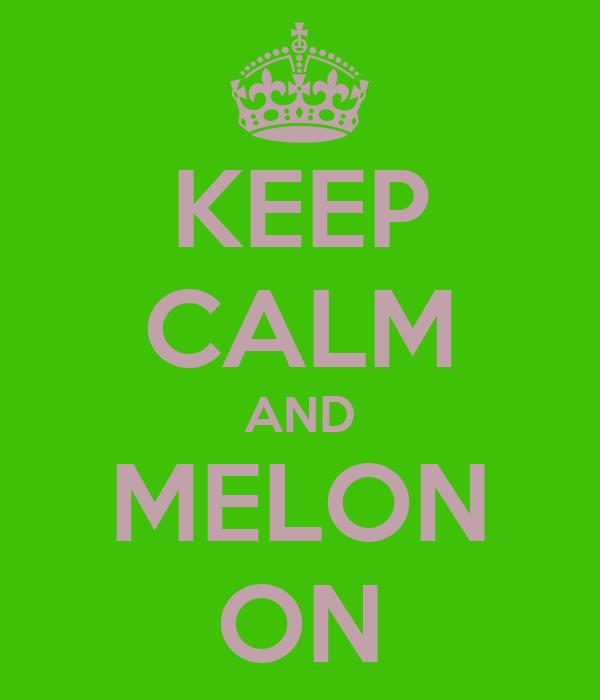 KEEP CALM AND MELON ON
