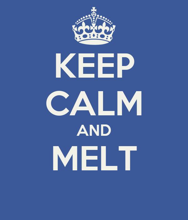 KEEP CALM AND MELT