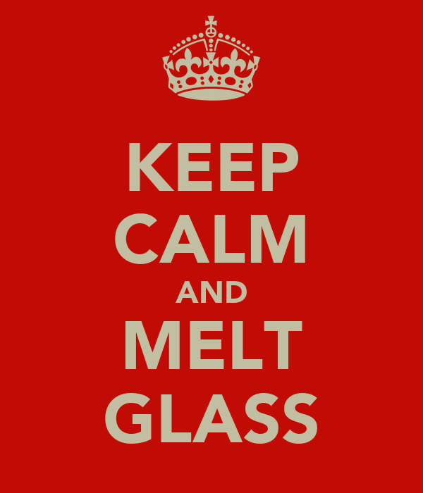 KEEP CALM AND MELT GLASS