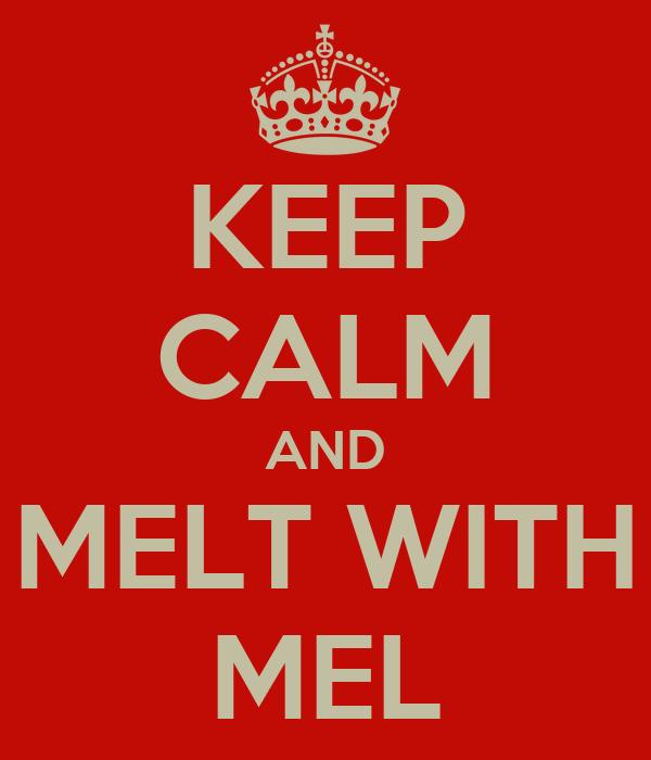 KEEP CALM AND MELT WITH MEL