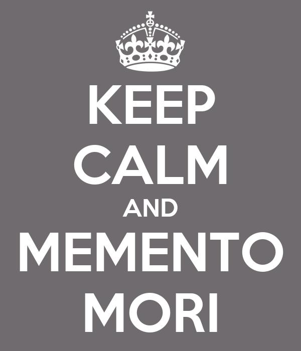 KEEP CALM AND MEMENTO MORI