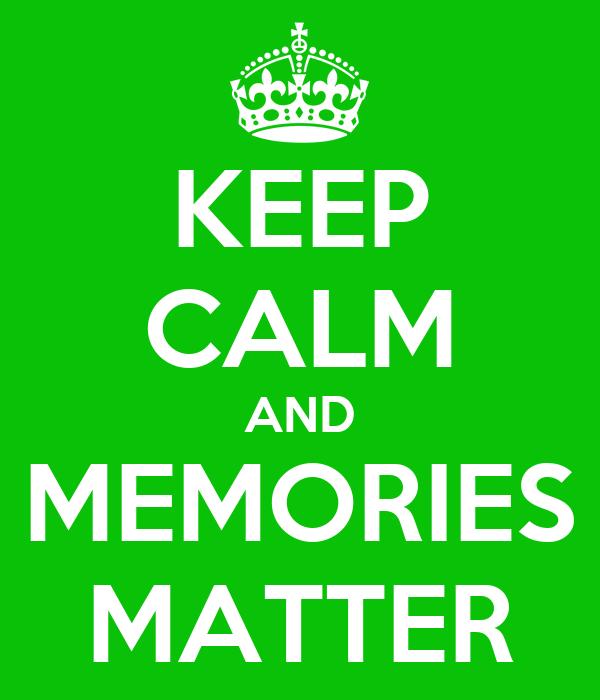 KEEP CALM AND MEMORIES MATTER