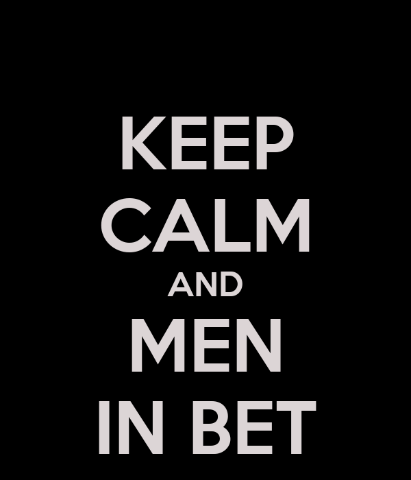 KEEP CALM AND MEN IN BET