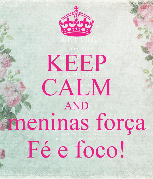 KEEP CALM AND meninas força Fé e foco!