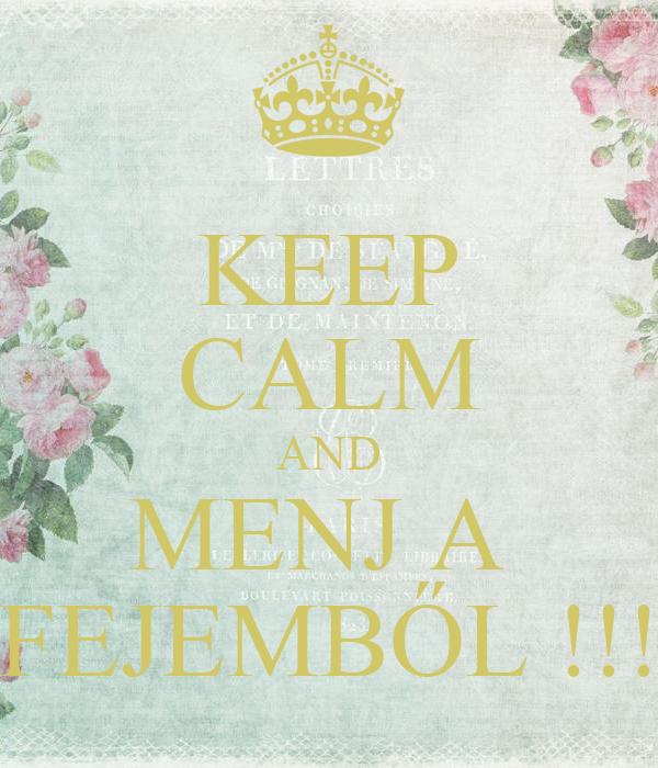 KEEP CALM AND MENJ A  FEJEMBŐL !!!