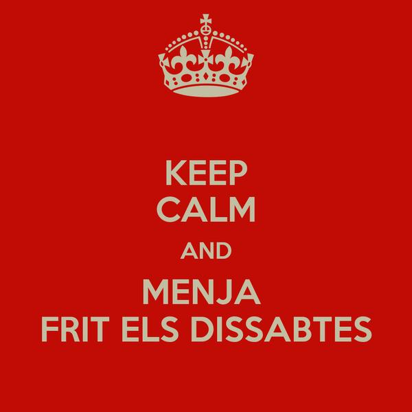 KEEP CALM AND MENJA  FRIT ELS DISSABTES