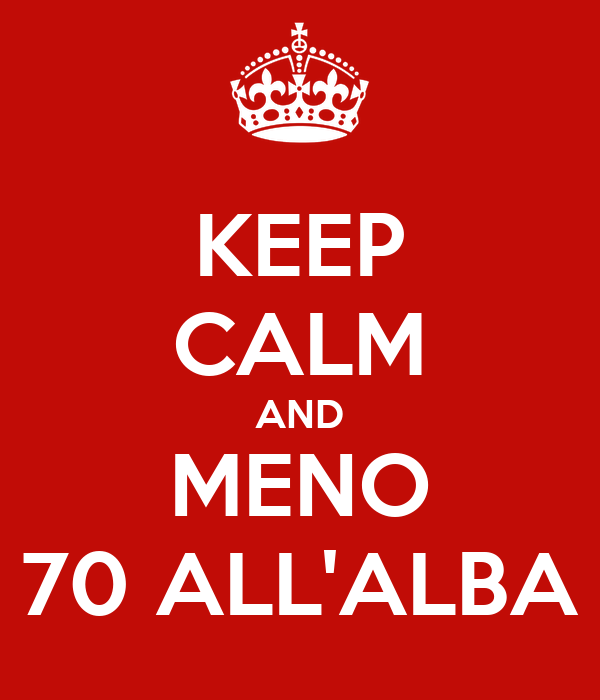 KEEP CALM AND MENO 70 ALL'ALBA