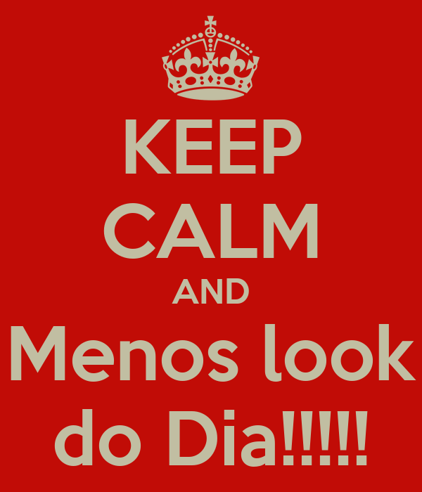KEEP CALM AND Menos look do Dia!!!!!
