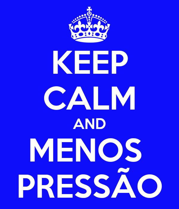 KEEP CALM AND MENOS  PRESSÃO