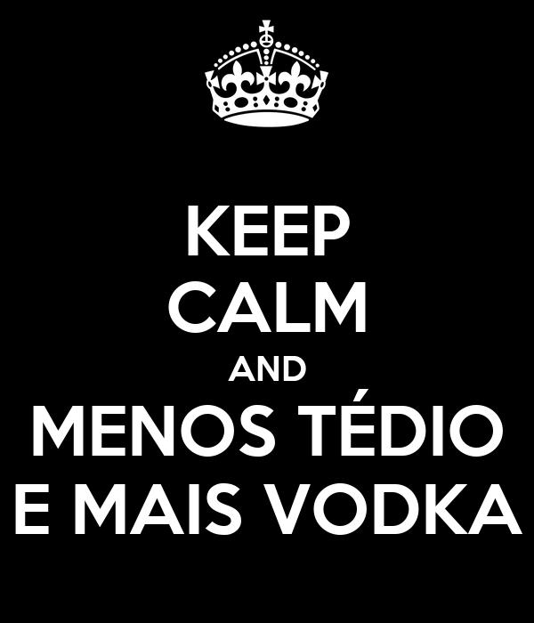 KEEP CALM AND MENOS TÉDIO E MAIS VODKA