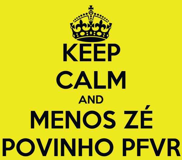 KEEP CALM AND MENOS ZÉ POVINHO PFVR