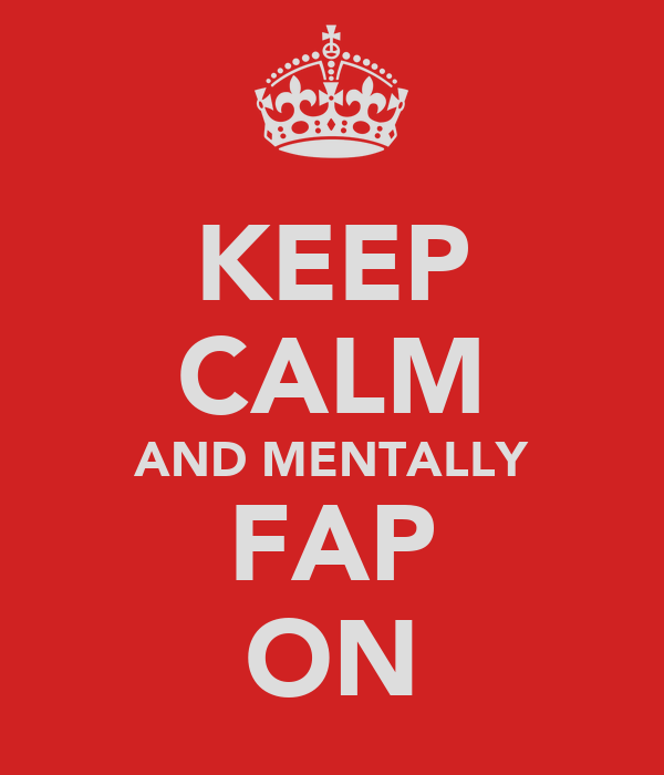 KEEP CALM AND MENTALLY FAP ON