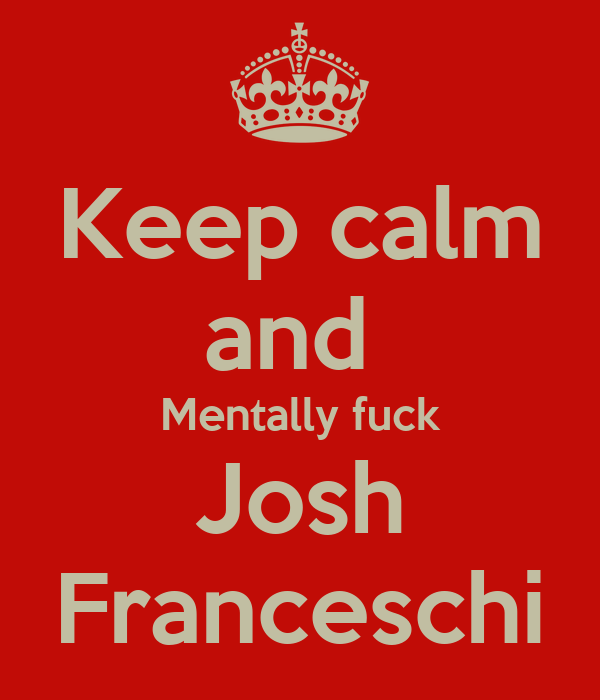 Keep calm and  Mentally fuck Josh Franceschi