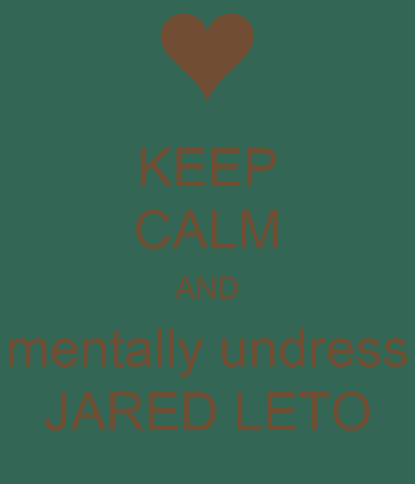 KEEP CALM AND mentally undress JARED LETO