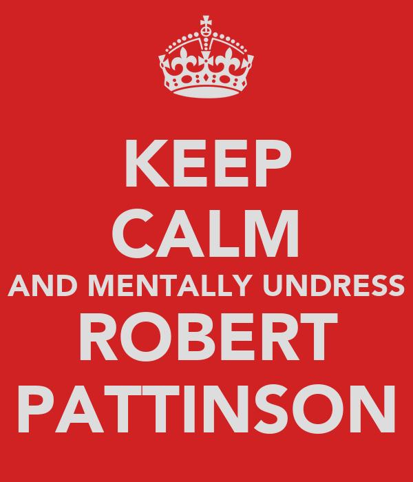 KEEP CALM AND MENTALLY UNDRESS ROBERT PATTINSON