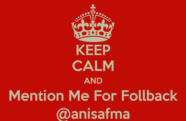 KEEP CALM AND Mention Me For Follback @anisafma