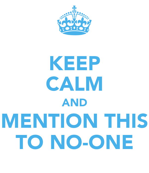 KEEP CALM AND MENTION THIS TO NO-ONE